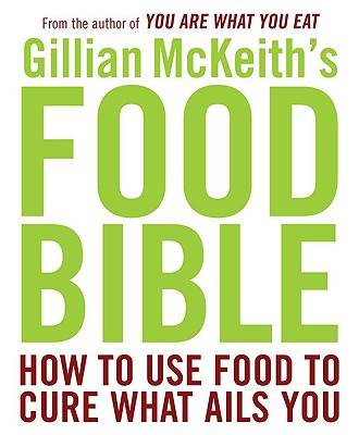 Gillian McKeith's Food Bible: How to Use Food to Cure What Ails You - McKeith, Gillian, Dr., Ph.D.