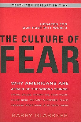 The Culture of Fear: Why Americans Are Afraid of the Wrong Things: Crime, Drugs, Minorities, Teen Moms, Killer Kids, Mutant Microbes, Plane Crashes, Road Rage, & So Much More - Glassner, Barry, Dr.