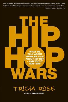 The Hip Hop Wars: What We Talk about When We Talk about Hip Hop--And Why It Matters - Rose, Tricia