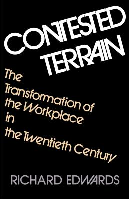 Contested Terrain: The Transformation of the Workplace in the Twentieth Century - Edwards, Richard C
