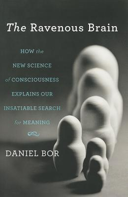 The Ravenous Brain: How the New Science of Consciousness Explains Our Insatiable Search for Meaning - Bor, Daniel