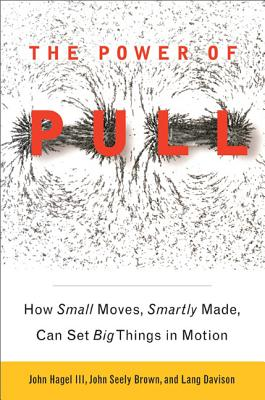 The Power of Pull: How Small Moves, Smartly Made, Can Set Big Things in Motion - Hagel, John, III, and Brown, John Seely, and Davison, Lang