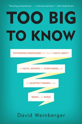 Too Big to Know: Rethinking Knowledge Now That the Facts Aren't the Facts, Experts Are Everywhere, and the Smartest Person in the Room Is the Room - Weinberger, David