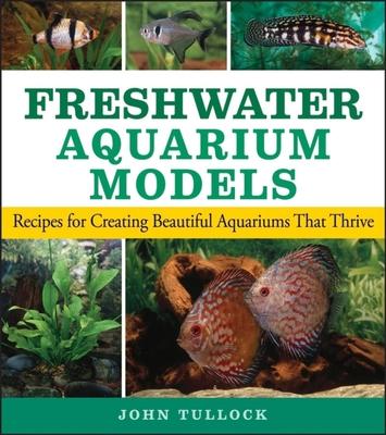 Freshwater Aquarium Models: Recipes for Creating Beautiful Aquariums That Thrive - Tullock, John H