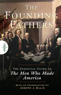 Founding Fathers: The Essential Guide to the Men Who Made America - Encyclopaedia Britannica (Creator), and Ellis, Joseph J (Introduction by)