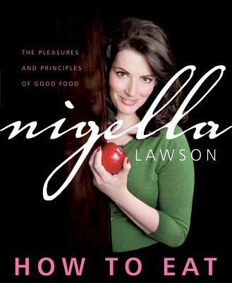 How to Eat: The Pleasures and Principles of Good Food - Lawson, Nigella