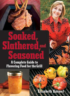 Soaked, Slathered, and Seasoned: A Complete Guide to Flavoring Food for the Grill - Karmel, Elizabeth