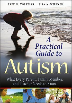 A Practical Guide to Autism: What Every Parent, Family Member, and Teacher Needs to Know - Volkmar, Fred R, MD, and Wiesner, Lisa A, M.D.