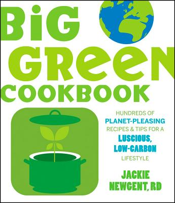 Big Green Cookbook: Hundreds of Planet-Pleasing Recipes & Tips for a Luscious, Low-Carbon Lifestyle - Newgent, Jackie, R.D.