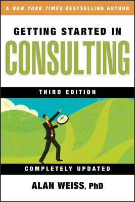 Getting Started in Consulting - Weiss, Alan, Ph.D.