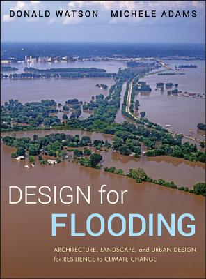 Design for Flooding: Architecture, Landscape, and Urban Design for Resilience to Flooding and Climate Change - Watson, Donald, and Adams, Michele