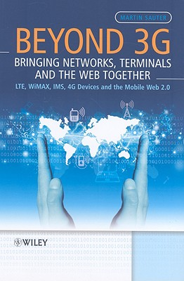 Beyond 3G: Bringing Networks, Terminals and the Web Together: LTE, WiMAX, IMS, 4G Devices and the Mobile Web 2.0 - Sauter, Martin