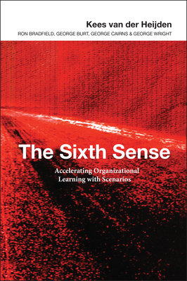 The Sixth Sense: Enhancing Organizational Learning with Scenarios - Van Der Heijden, Kees, and Heijden, Kees A Van Der, and Bradfield, Ron
