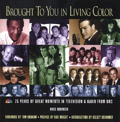Brought to You in Living Color: 75 Years of Great Moments in Television & Radio from NBC - Robinson, Marc, and Brokaw, Tom (Foreword by), and Lack, Andrew (Afterword by)