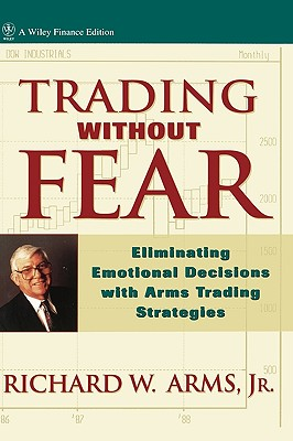 Trading Without Fear: Eliminating Emotional Decisions with Arms Trading Strategies - Arms, Richard W, Jr., and Arms