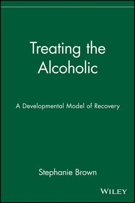 Treating the Alcoholic: A Developmental Model of Recovery - Brown, Stephanie, PH.D., and Brown, Theodore E, and Brown, Stephanie