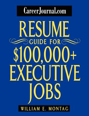 Resume Guide for $100,000 Plus Executive Jobs - Montag, William E