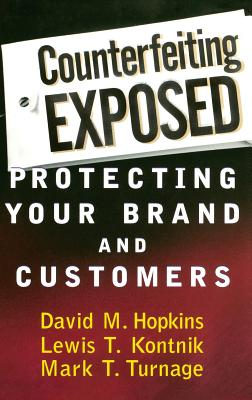 Counterfeiting Exposed: Protecting Your Brand and Customers - Hopkins, David M, and Kontnik, Lewis T, and Turnage, Mark T
