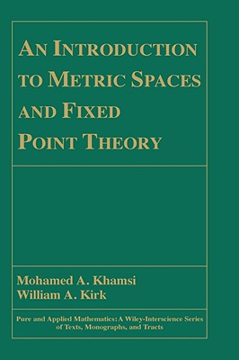 An Introduction to Metric Spaces and Fixed Point Theory - Khamsi, Mohamed A, and Kirk, William A, and Kirkland, William A