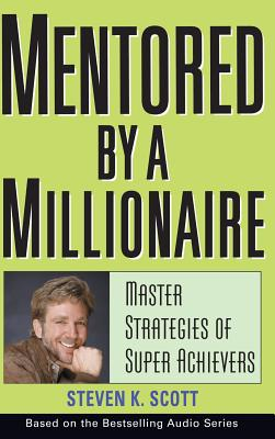 Mentored by a Millionaire: Master Strategies of Super Achievers - Scott, Steven K