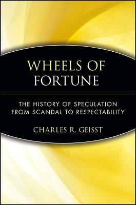 Wheels of Fortune: The History of Speculation from Scandal to Respectability - Geisst, Charles R