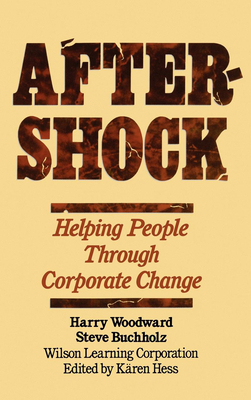 Aftershock: Helping People Through Corporate Change - Woodward, Harry (Editor), and Wilson Learning Corporation (Editor), and Wilson