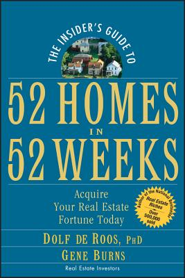 The Insider's Guide to 52 Homes in 52 Weeks: Acquire Your Real Estate Fortune Today - de Roos, Dolf, PH.D., and Burns, Gene