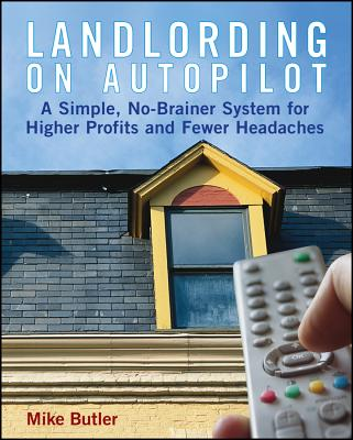 Landlording on Auto-Pilot: A Simple, No-Brainer System for Higher Profits and Fewer Headaches - Butler, Mike