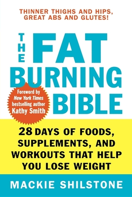 The Fat-Burning Bible: 28 Days of Foods, Supplements, and Workouts That Help You Lose Weight - Shilstone, MacKie