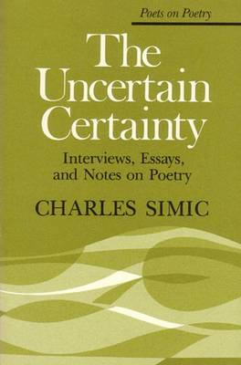 The Uncertain Certainty: Interviews, Essays, and Notes on Poetry - Simic, Charles