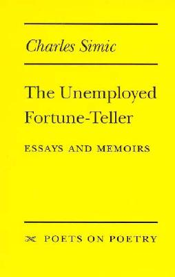 The Unemployed Fortune-Teller: Essays and Memoirs - Simic, Charles