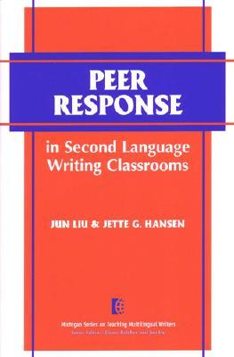 Peer Response in Second Language Writing Classrooms - Liu, Jun, Dr., and Hansen, Jette G