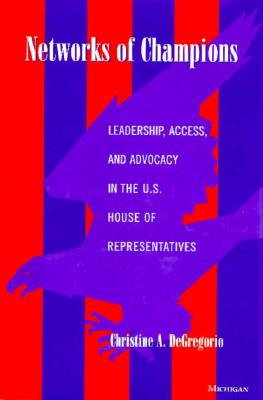 Networks of Champions: Leadership, Access, and Advocacy in the U.S. House of Representatives - DeGregorio, Christine A