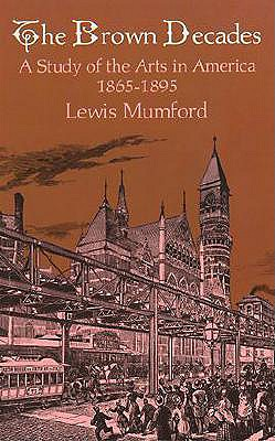The Brown Decades: A Study of the Arts in America, 1865-1895 - Mumford, Lewis, Professor