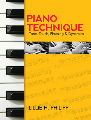 Piano Technique: Tone, Touch, Phrasing and Dynamics - Philipp, Lillie H, and Phillipp