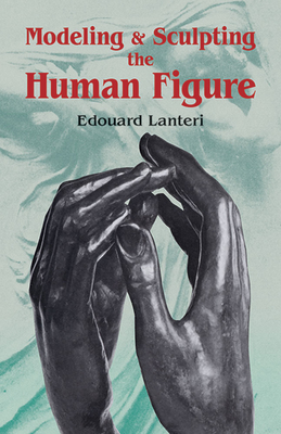 Modelling and Sculpting the Human Figure - Lanteri, Edouard, and Art Instruction