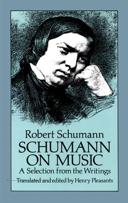 Schumann on Music: A Selection from the Writings - Schumann, Robert, and Pleasants, Henry (Editor)