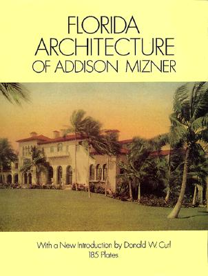 Florida Architecture of Addison Mizner - Mizner, Addison, and Geisler, Frank E (Photographer), and Singer, Paris (Foreword by)