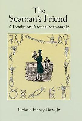 The Seaman's Friend: A Treatise on Practical Seamanship - Dana, Richard Henry, Jr.