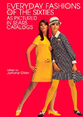 Everyday Fashions of the Sixties as Pictured in Sears Catalogs - Olian, JoAnne (Editor), and Sears Roebuck & Co (Photographer)