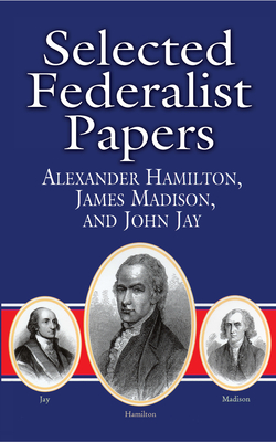 Selected Federalist Papers - Hamilton, Alexander, and Jay, John, and Madison, James