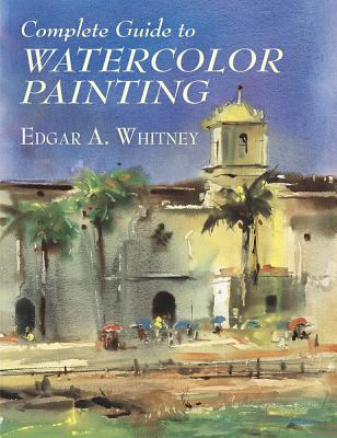 Complete Guide to Watercolor Painting - Whitney, Edgar A, and Art Instruction