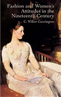 Fashion and Women's Attitudes in the Nineteenth Century - Cunnington, C Willett