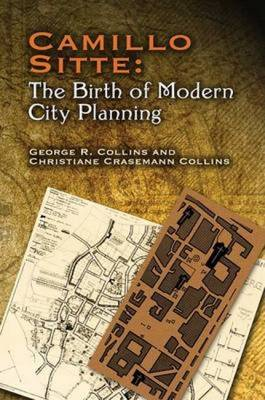 Camillo Sitte: The Birth of Modern City Planning: With a Translation of the 1889 Austrian Edition of His City Planning According to Artistic Principles - Collins, Christiane Crasemann, and Collins, George R, and Sitte, Camillo