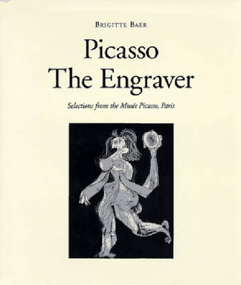 Picasso the Engraver: Selections from the Musee Picasso, Paris with 126 Illustrations - Baer, Brigitte (Introduction by), and Sherman, Cindy (Photographer), and de Montebello, Philippe (Foreword by)