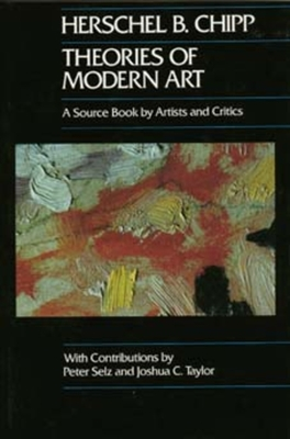 Theories of Modern Art: A Source Book by Artists and Critics - Chipp, Herschel B, and Selz, Peter, and Taylor, Joshua C