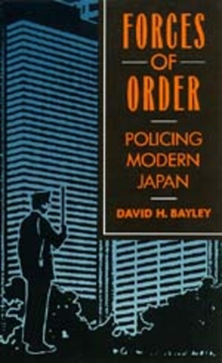 Forces of Order: Policing Modern Japan, Revised Edition - Bayley, David H