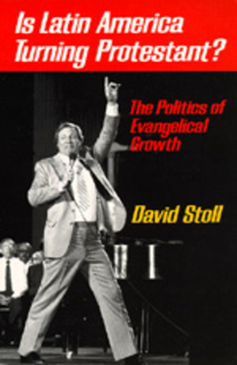 Is Latin America Turning Protestant?: The Politics of Evangelical Growth - Stoll, David, Professor