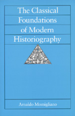The Classical Foundations of Modern Historiography - Momigliano, Arnaldo D, and Donanto, Riccardo Di (Foreword by), and Di Donato, Riccardo (Designer)