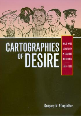 Cartographies of Desire: Male-Male Sexuality in Japanese Discourse, 1600-1950 - Pflugfelder, Gregory M